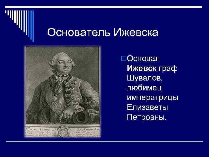 Основатель Ижевска   o. Основал   Ижевск граф   Шувалов,