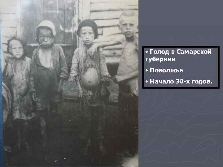• Голод в Самарской губернии • Поволжье • Начало 30 -х годов.