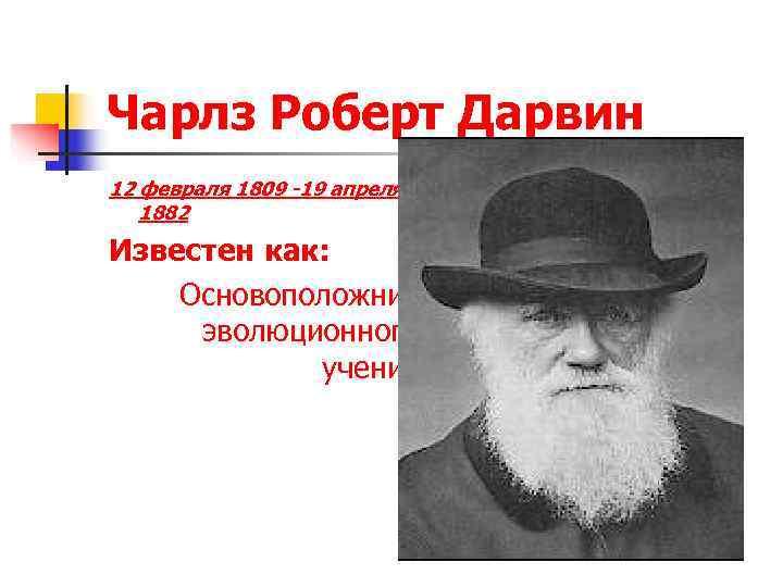 Чарлз Роберт Дарвин 12 февраля 1809 -19 апреля 1882 Известен как: Основоположник  эволюционного