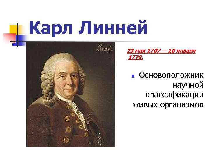 Карл Линней   23 мая 1707 — 10 января  1778,