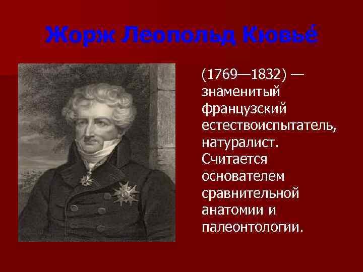 Жорж Леопольд Кювье    (1769— 1832) —    знаменитый