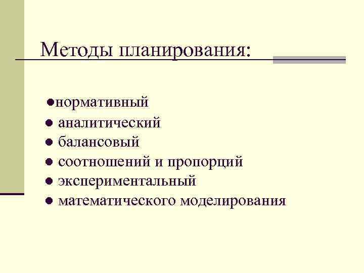 Методы планирования:  ●нормативный ● аналитический ● балансовый ● соотношений и пропорций ● экспериментальный