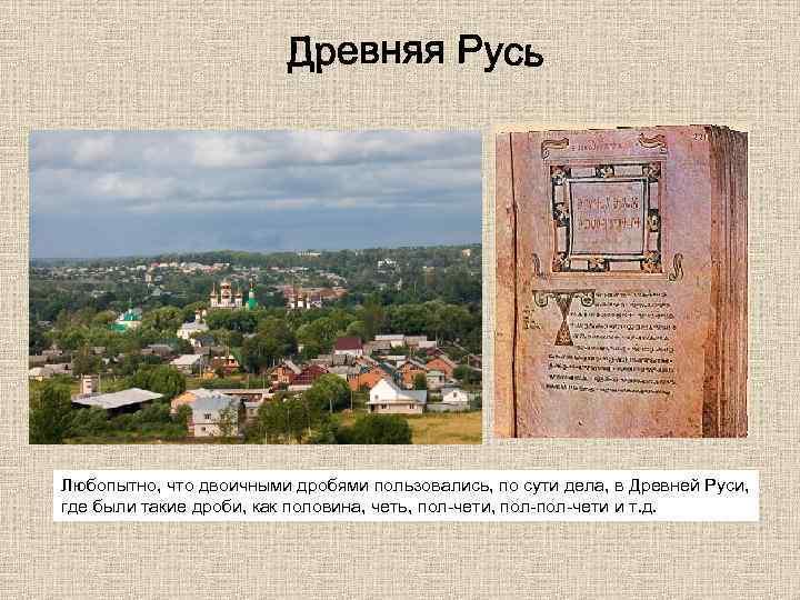 Любопытно, что двоичными дробями пользовались, по сути дела, в Древней Руси, где были такие