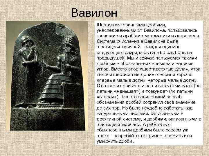 Вавилон  Шестидесятеричными дробями, унаследованными от Вавилона, пользовались  греческие и арабские математики и