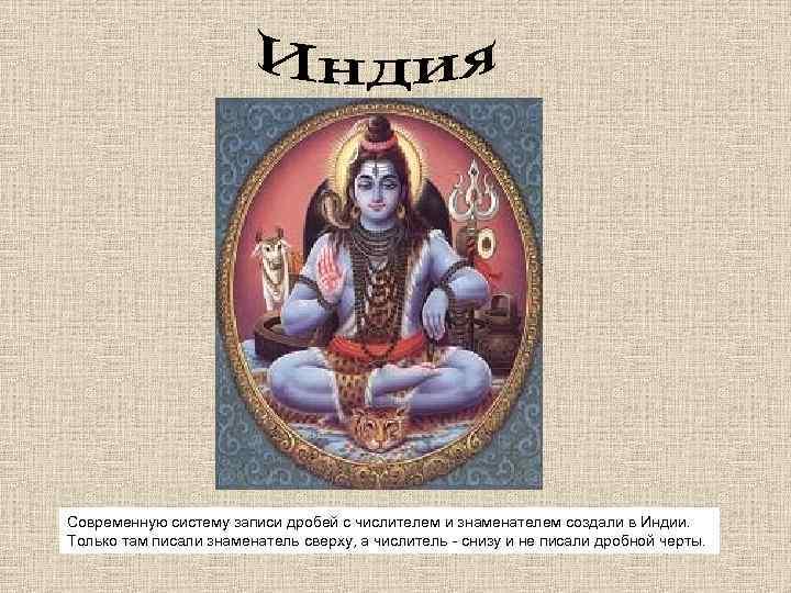 Современную систему записи дробей с числителем и знаменателем создали в Индии. Только там писали
