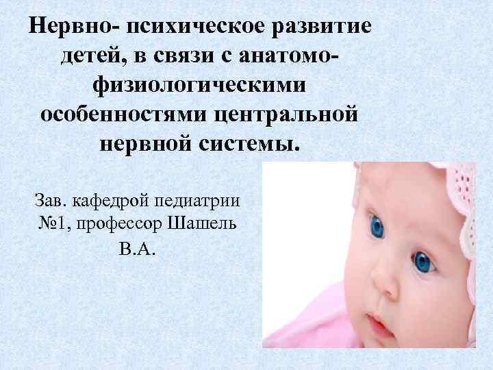 Нервно- психическое развитие  детей, в связи с анатомо-  физиологическими особенностями центральной