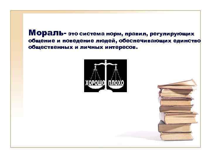 Мораль- это система норм, правил, регулирующих общение и поведение людей, обеспечивающих единство общественных и