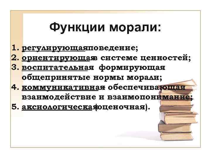Функции морали: 1. регулирующаяповедение; 2. ориентирующая системе ценностей;    в