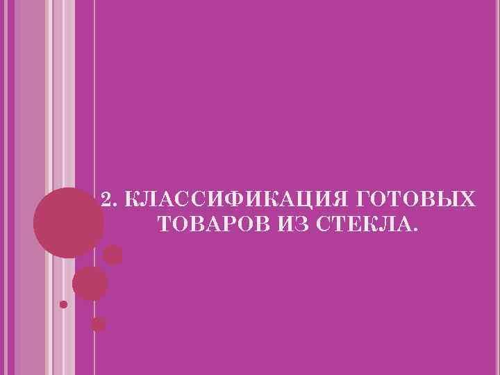 2. КЛАССИФИКАЦИЯ ГОТОВЫХ ТОВАРОВ ИЗ СТЕКЛА.