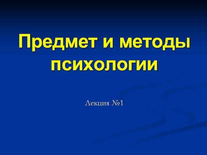 Предмет и методы  психологии  Лекция № 1