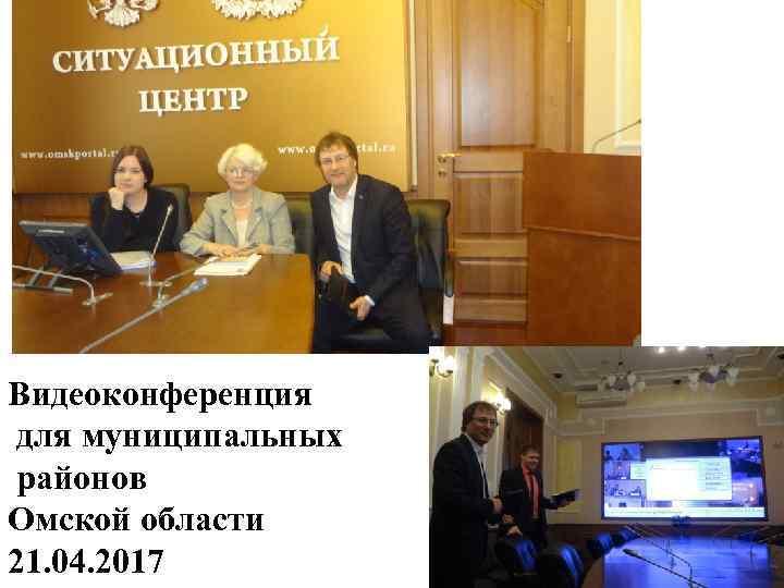 Видеоконференция для муниципальных районов Омской области 21. 04. 2017
