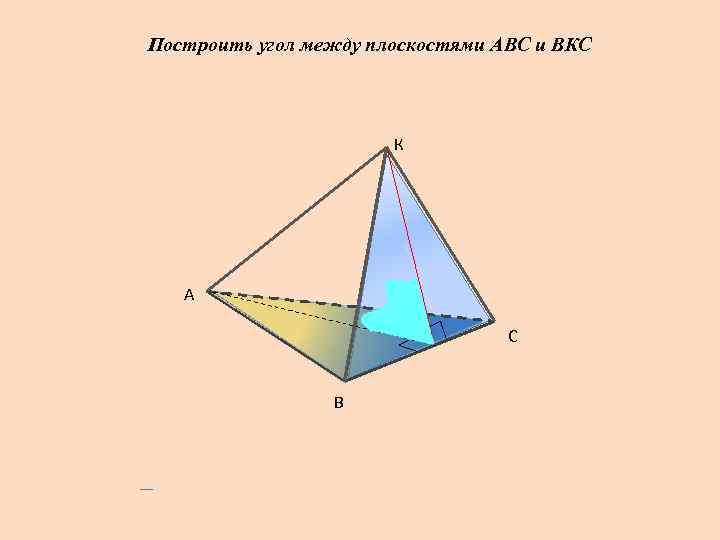 Построить угол между плоскостями АВС и ВКС      К