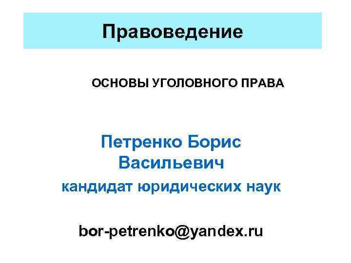 Правоведение ОСНОВЫ УГОЛОВНОГО ПРАВА  Петренко Борис Васильевич кандидат юридических наук