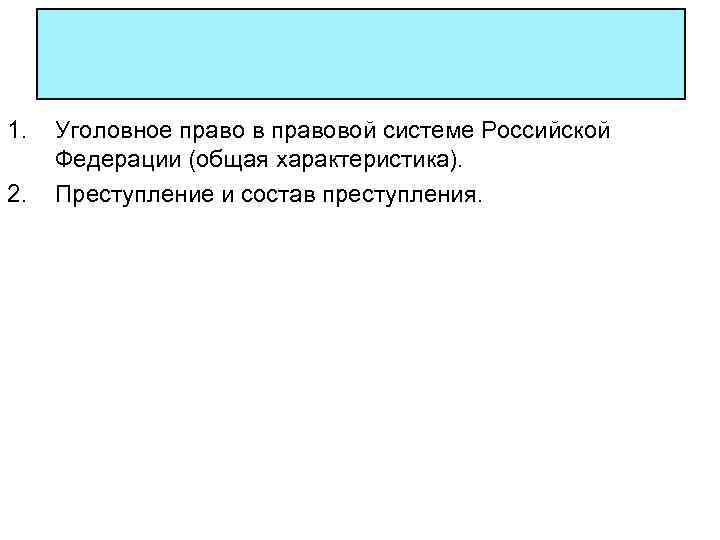 1.  Уголовное право в правовой системе Российской Федерации (общая характеристика). 2.  Преступление