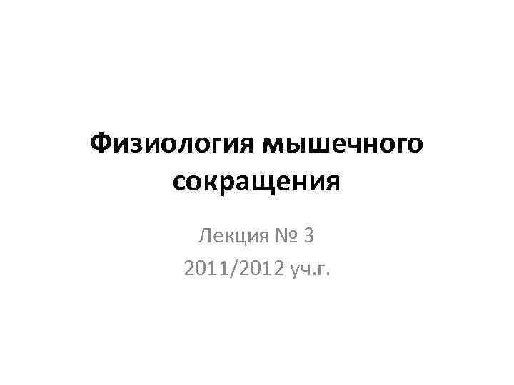 Физиология мышечного  сокращения  Лекция № 3 2011/2012 уч. г.