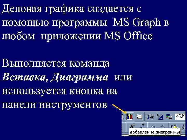 Деловая графика создается с помощью программы MS Graph в любом приложении MS Office