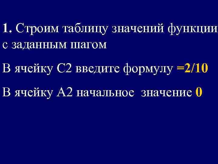 1. Строим таблицу значений функции с заданным шагом В ячейку С 2 введите формулу