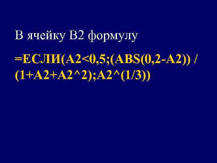 В ячейку В 2 формулу =ЕСЛИ(A 2<0, 5; (ABS(0, 2 -A 2)) / (1+A