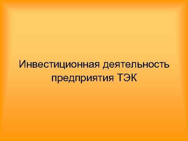 Инвестиционная деятельность  предприятия ТЭК