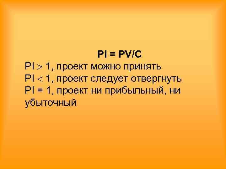 PI = PV/C PI  1, проект можно принять PI