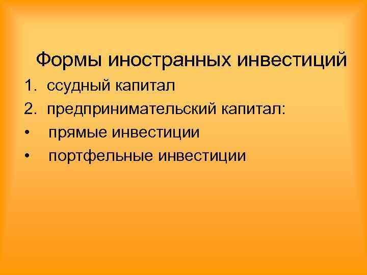 Формы иностранных инвестиций 1.  ссудный капитал 2.  предпринимательский капитал:  •