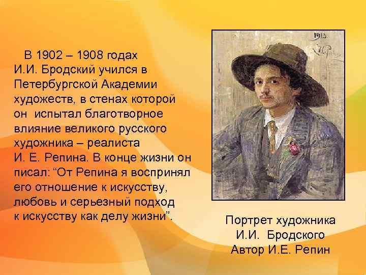 В 1902 – 1908 годах И. И. Бродский учился в Петербургской Академии художеств,