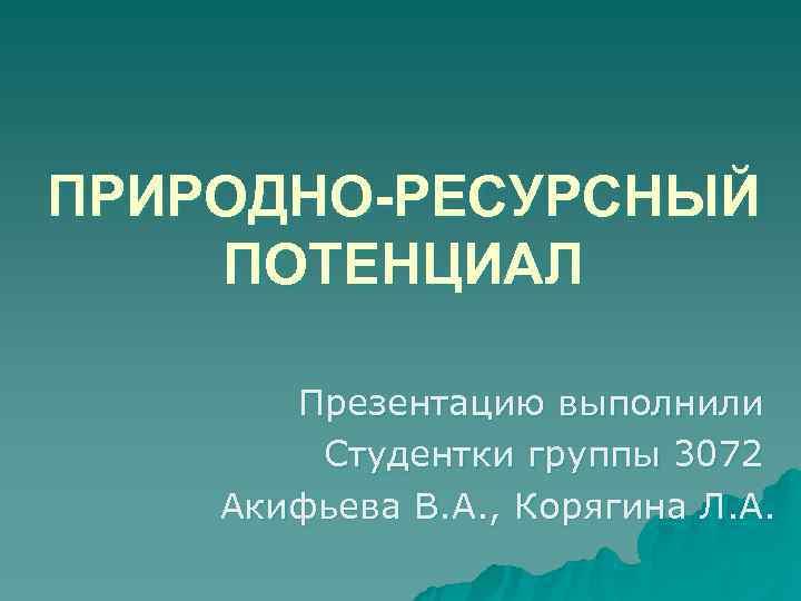 ПРИРОДНО-РЕСУРСНЫЙ ПОТЕНЦИАЛ   Презентацию выполнили   Студентки группы 3072 Акифьева В. А.