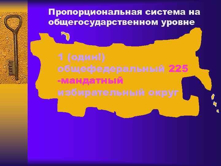 Пропорциональная система на общегосударственном уровне 1 (один!) общефедеральный 225 -мандатный избирательный округ