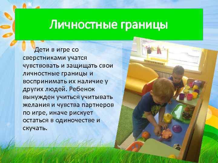 Личностные границы Дети в игре со сверстниками учатся чувствовать и защищать свои