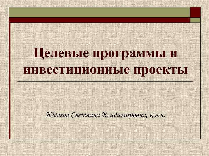 Целевые программы и инвестиционные проекты Юдаева Светлана Владимировна, к. э. н.