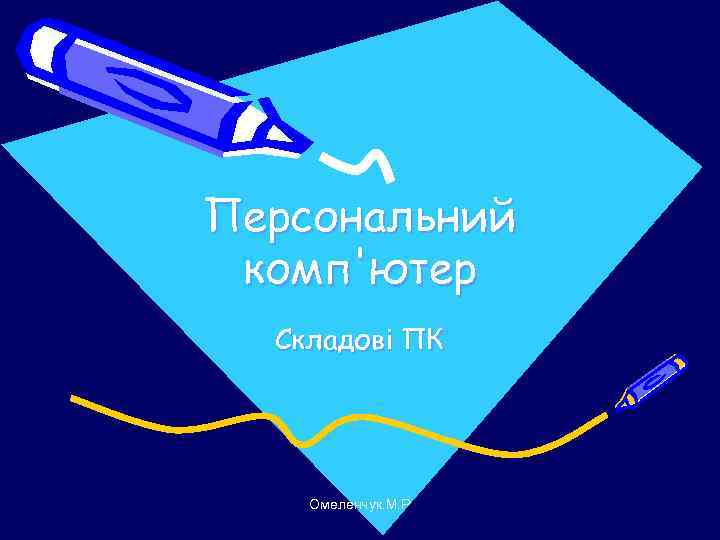 Персональний комп'ютер  Складові ПК   Омеленчук. М. Р