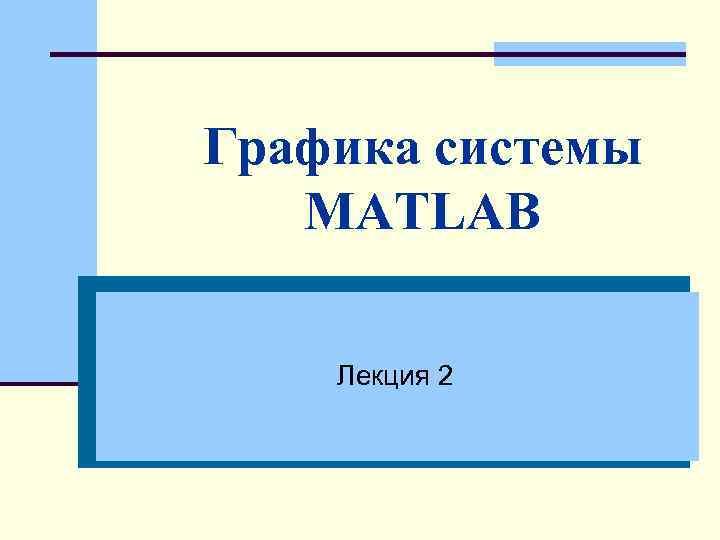 Графика системы MATLAB Лекция 2