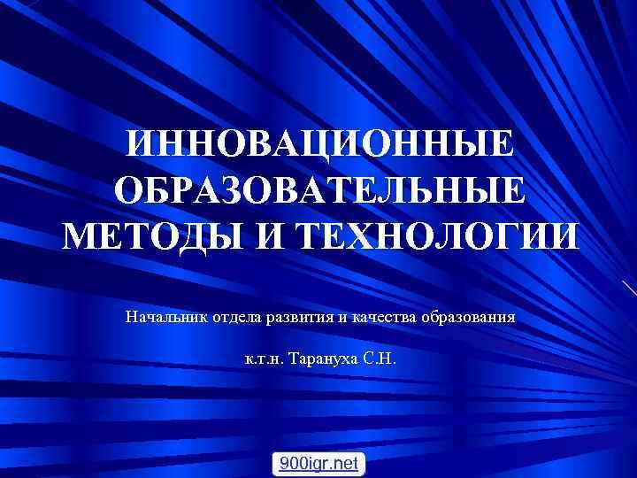 ИННОВАЦИОННЫЕ  ОБРАЗОВАТЕЛЬНЫЕ МЕТОДЫ И ТЕХНОЛОГИИ  Начальник отдела развития и качества образования