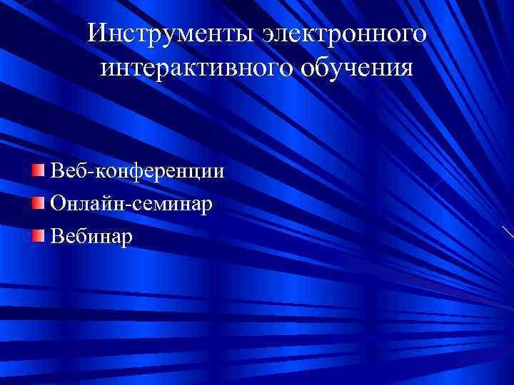 Инструменты электронного интерактивного обучения  Веб-конференции Онлайн-семинар Вебинар