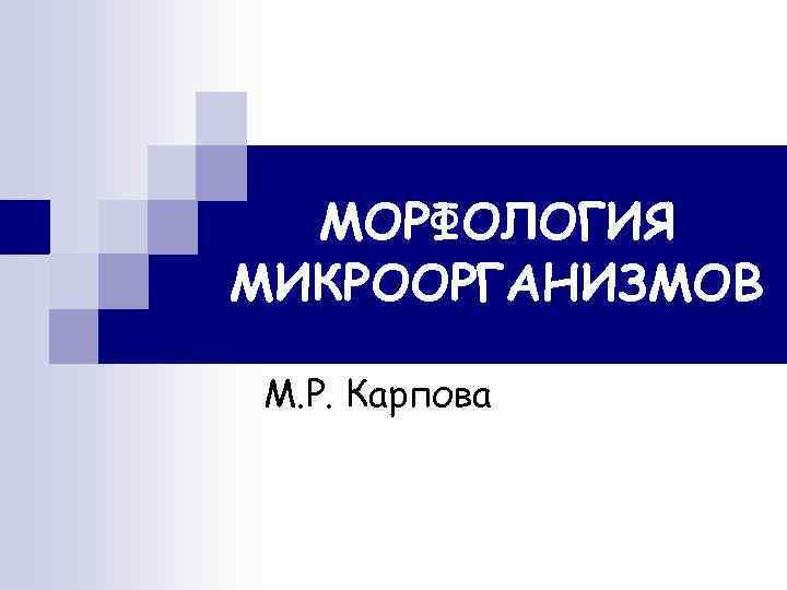 МОРФОЛОГИЯ МИКРООРГАНИЗМОВ М. Р. Карпова
