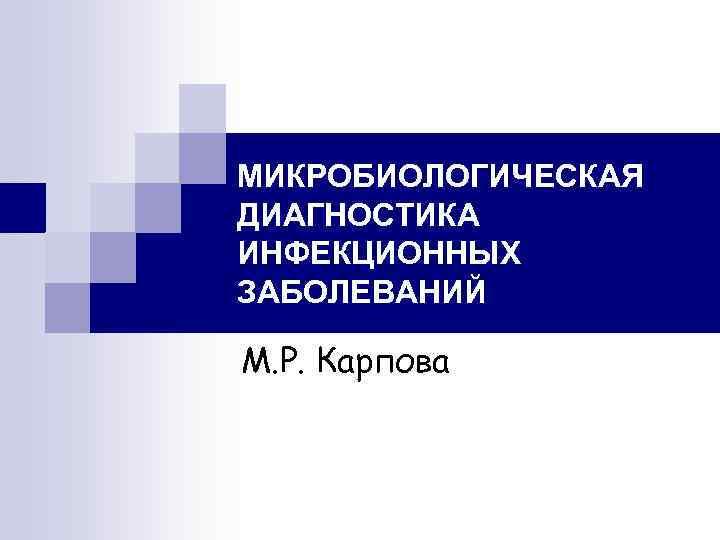 МИКРОБИОЛОГИЧЕСКАЯ ДИАГНОСТИКА ИНФЕКЦИОННЫХ ЗАБОЛЕВАНИЙ М. Р. Карпова