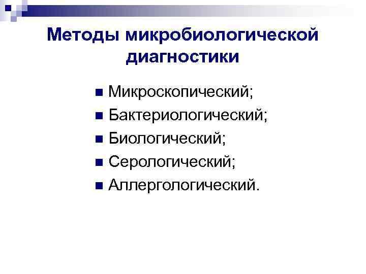 Методы микробиологической  диагностики n Микроскопический; n Бактериологический; n Биологический; n Серологический; n Аллергологический.