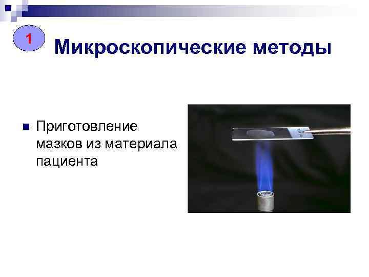 1  Микроскопические методы  n  Приготовление мазков из материала пациента