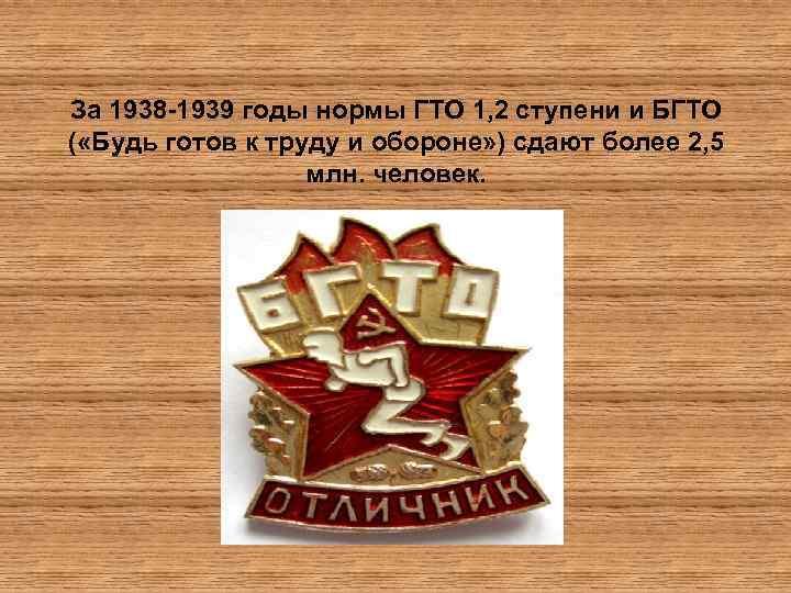 За 1938 -1939 годы нормы ГТО 1, 2 ступени и БГТО ( «Будь готов