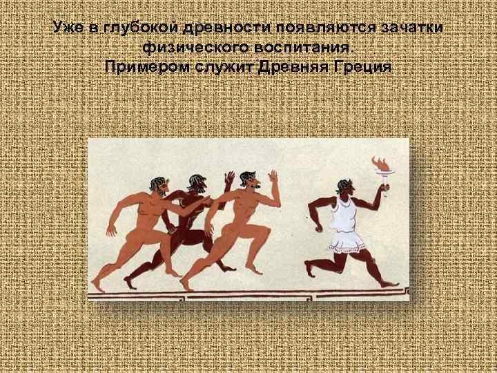 Уже в глубокой древности появляются зачатки  физического воспитания.  Примером служит Древняя Греция