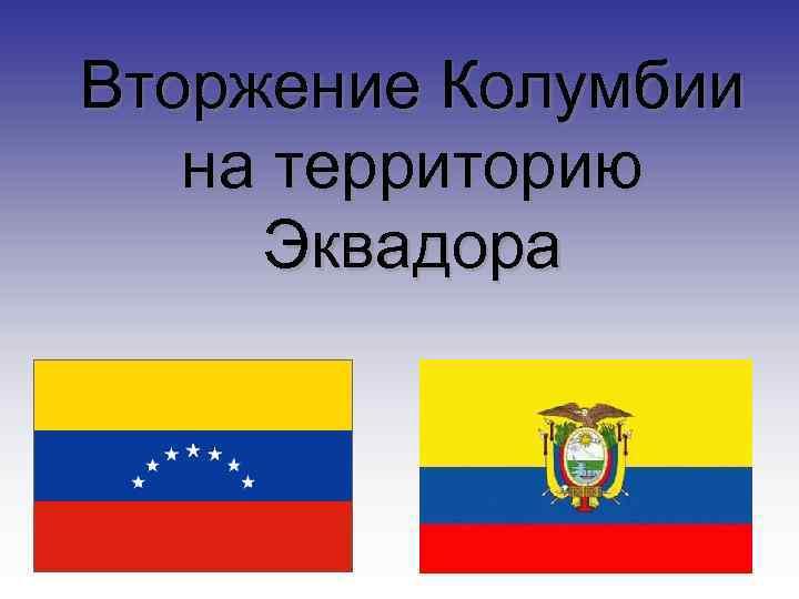 Вторжение Колумбии на территорию  Эквадора