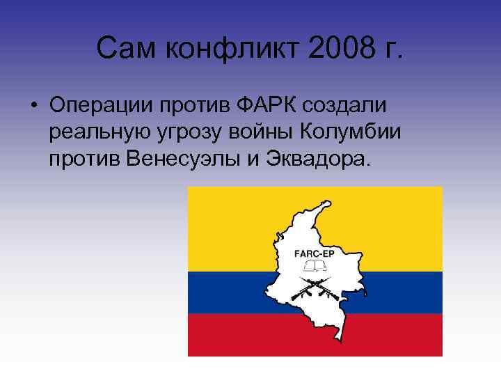 Сам конфликт 2008 г.  • Операции против ФАРК создали  реальную угрозу