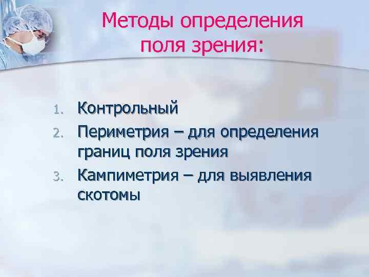 Методы определения  поля зрения:  1.  Контрольный 2.  Периметрия