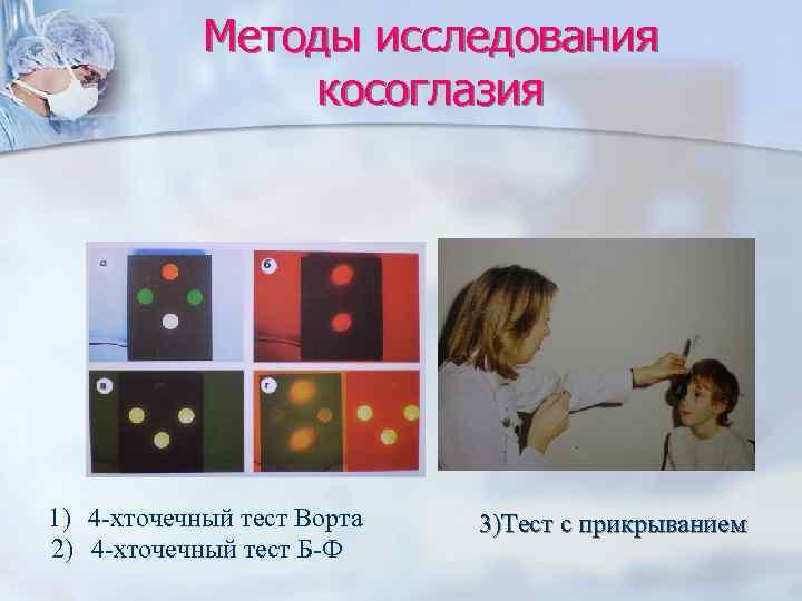 Методы исследования   косоглазия 1) 4 -хточечный тест Ворта  3)Тест