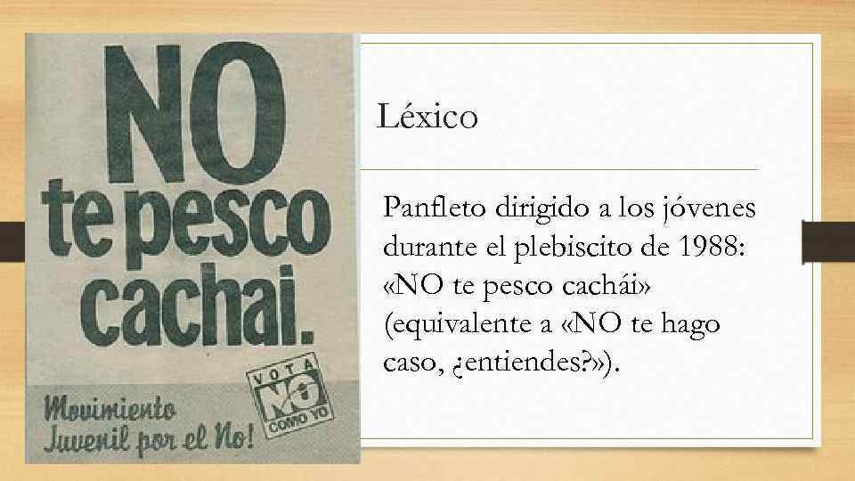 Léxico Panfleto dirigido a los jóvenes durante el plebiscito de 1988:  «NO te
