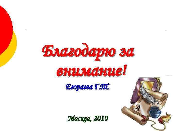 Благодарю за  внимание!  Егораева Г. Т.  Москва, 2010