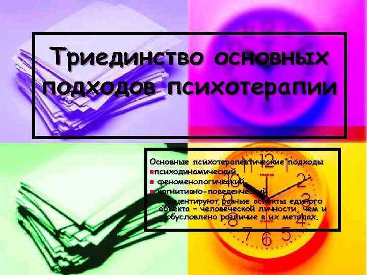 Триединство основных подходов психотерапии   Основные психотерапевтические подходы  nпсиходинамический,