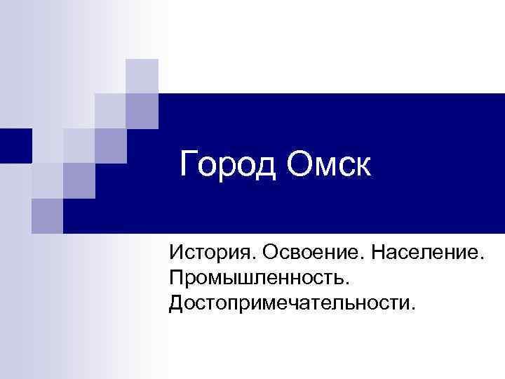 Город Омск История. Освоение. Население.  Промышленность.  Достопримечательности.