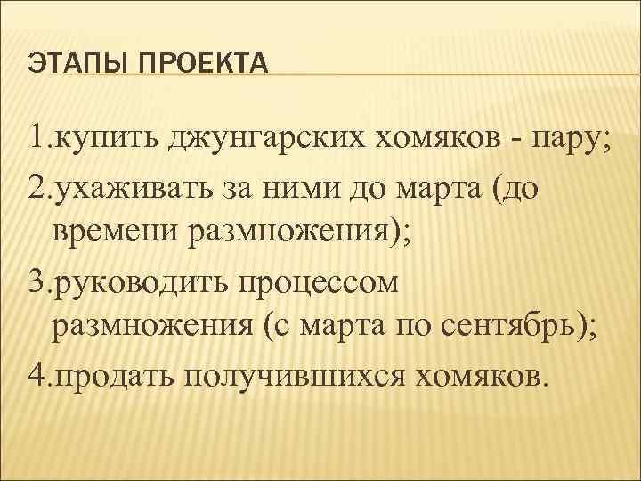 ЭТАПЫ ПРОЕКТА 1. купить джунгарских хомяков - пару; 2. ухаживать за ними до марта