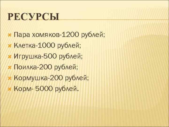 РЕСУРСЫ  Пара хомяков-1200 рублей;  Клетка-1000 рублей; Игрушка-500 рублей; Поилка-200 рублей; Кормушка-200 рублей;